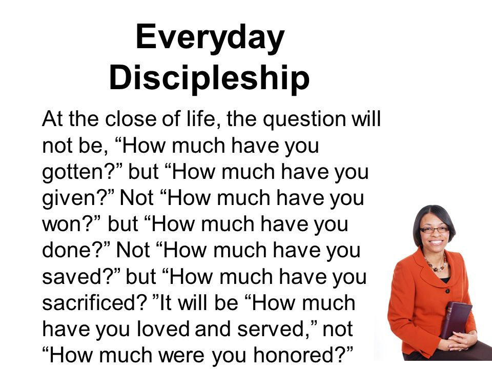 Everyday Discipleship At the close of life, the question will not be, How much have you gotten but How much have you given Not How much have you won but How much have you done Not How much have you saved but How much have you sacrificed.