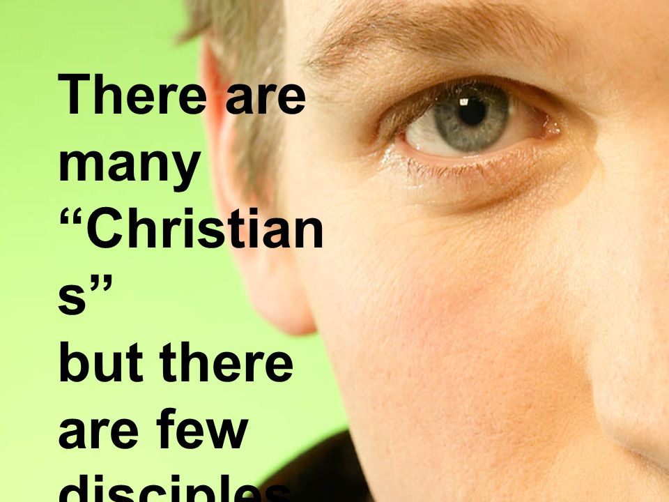 There are many Christian s but there are few disciples.