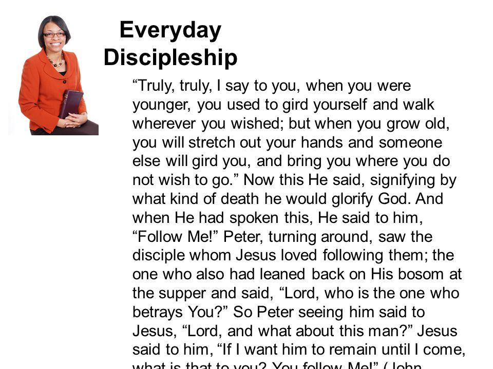 Everyday Discipleship Truly, truly, I say to you, when you were younger, you used to gird yourself and walk wherever you wished; but when you grow old, you will stretch out your hands and someone else will gird you, and bring you where you do not wish to go. Now this He said, signifying by what kind of death he would glorify God.