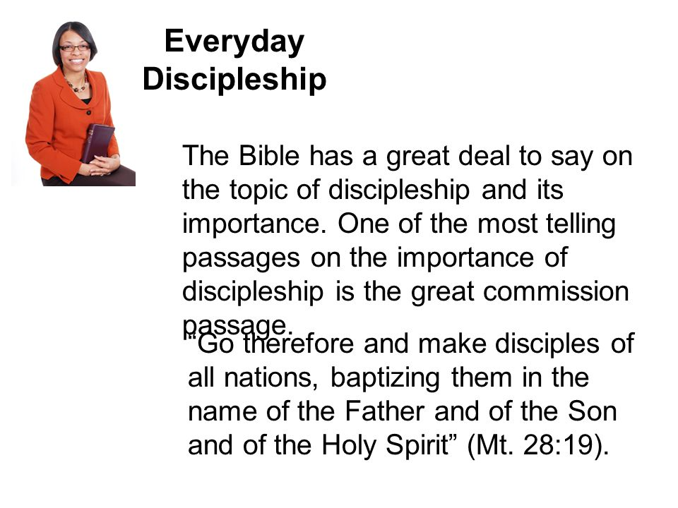 Everyday Discipleship The Bible has a great deal to say on the topic of discipleship and its importance.