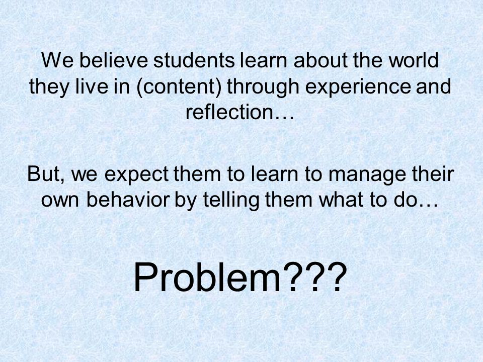 We believe students learn about the world they live in (content) through experience and reflection… But, we expect them to learn to manage their own b