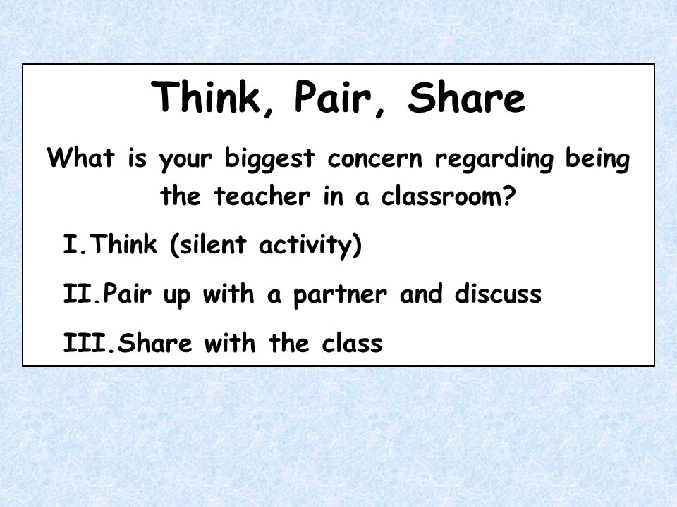 Think, Pair, Share What is your biggest concern regarding being the teacher in a classroom? I.Think (silent activity) II.Pair up with a partner and di