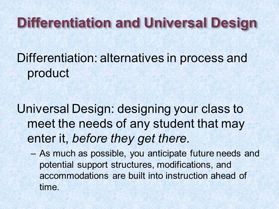 Differentiation and Universal Design Differentiation: alternatives in process and product Universal Design: designing your class to meet the needs of