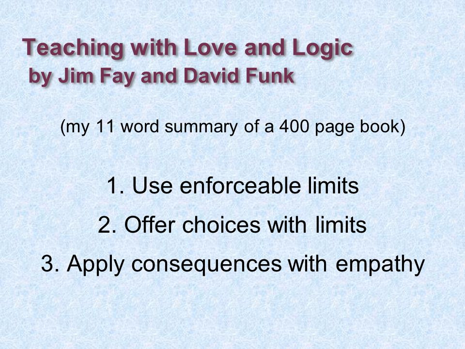 Teaching with Love and Logic by Jim Fay and David Funk (my 11 word summary of a 400 page book) 1.Use enforceable limits 2.Offer choices with limits 3.