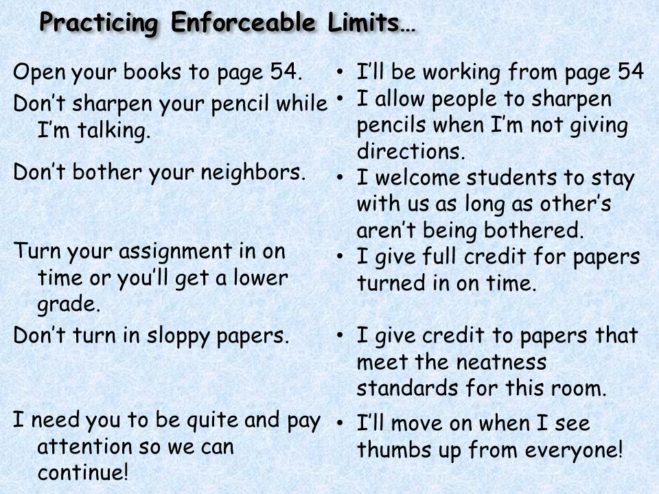 Practicing Enforceable Limits… Open your books to page 54. Don't sharpen your pencil while I'm talking. Don't bother your neighbors. Turn your assignm