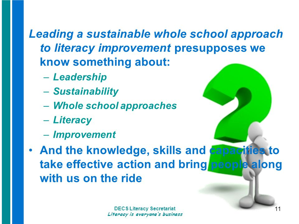 DECS Literacy Secretariat Literacy is everyone's business 11 Leading a sustainable whole school approach to literacy improvement presupposes we know something about: –Leadership –Sustainability –Whole school approaches –Literacy –Improvement And the knowledge, skills and capacities to take effective action and bring people along with us on the ride