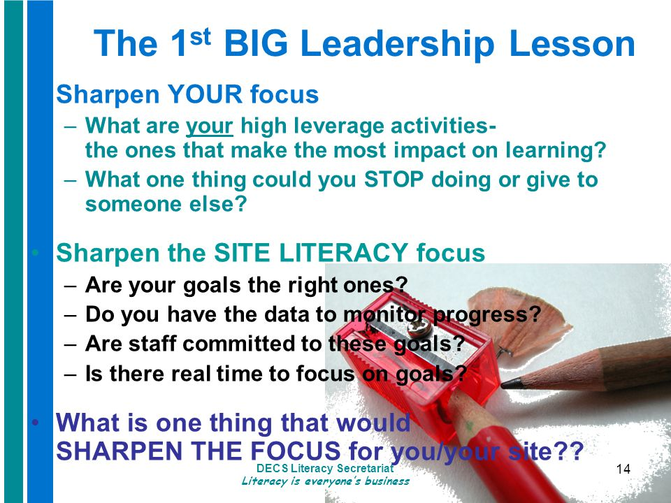 DECS Literacy Secretariat Literacy is everyone's business 14 The 1 st BIG Leadership Lesson Sharpen YOUR focus –What are your high leverage activities- the ones that make the most impact on learning.