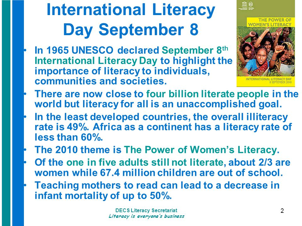DECS Literacy Secretariat Literacy is everyone's business 2 International Literacy Day September 8 In 1965 UNESCO declared September 8 th International Literacy Day to highlight the importance of literacy to individuals, communities and societies.