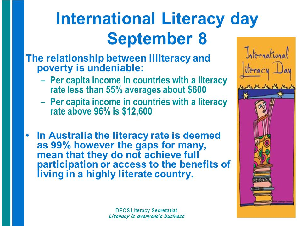 DECS Literacy Secretariat Literacy is everyone's business 3 International Literacy day September 8 The relationship between illiteracy and poverty is undeniable: – Per capita income in countries with a literacy rate less than 55% averages about $600 – Per capita income in countries with a literacy rate above 96% is $12,600 In Australia the literacy rate is deemed as 99% however the gaps for many, mean that they do not achieve full participation or access to the benefits of living in a highly literate country.