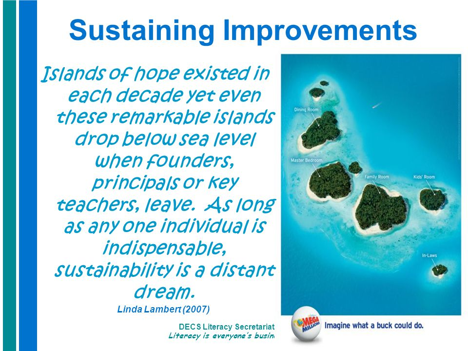 DECS Literacy Secretariat Literacy is everyone's business 7 Sustaining Improvements Islands of hope existed in each decade yet even these remarkable islands drop below sea level when founders, principals or key teachers, leave.