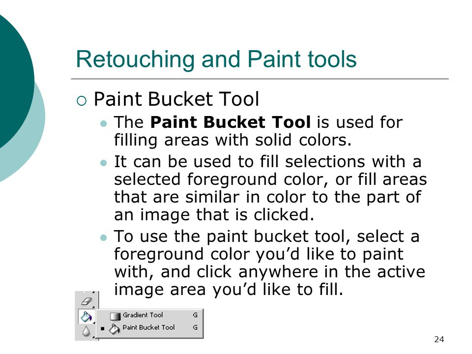 24 Retouching and Paint tools  Paint Bucket Tool The Paint Bucket Tool is used for filling areas with solid colors.
