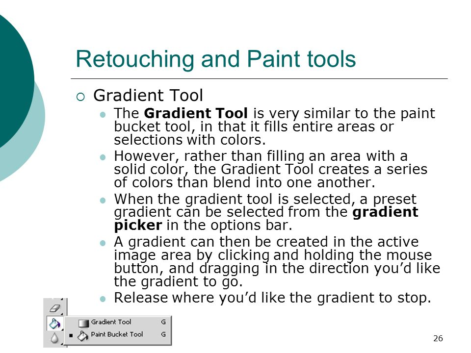 26 Retouching and Paint tools  Gradient Tool The Gradient Tool is very similar to the paint bucket tool, in that it fills entire areas or selections with colors.