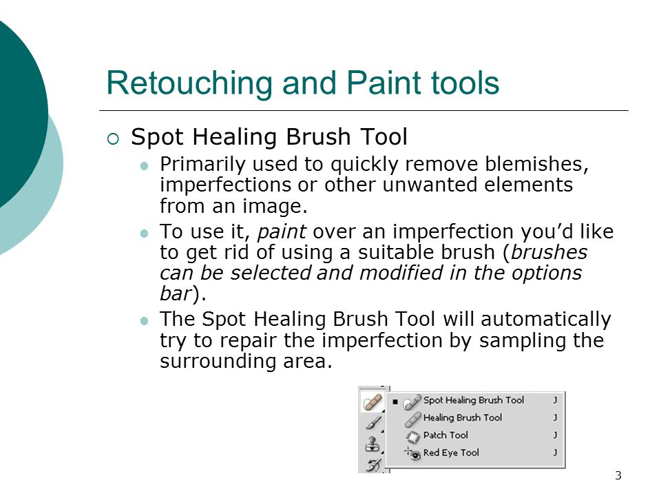 3 Retouching and Paint tools  Spot Healing Brush Tool Primarily used to quickly remove blemishes, imperfections or other unwanted elements from an image.