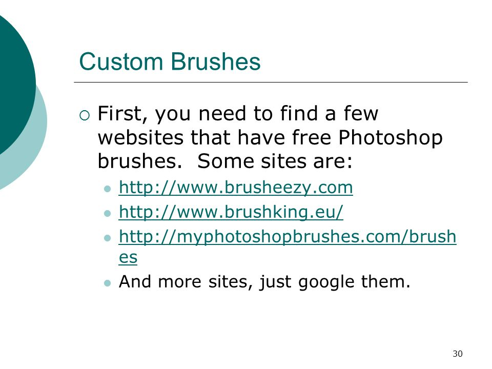 30 Custom Brushes  First, you need to find a few websites that have free Photoshop brushes.