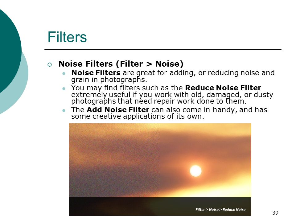 39 Filters  Noise Filters (Filter > Noise) Noise Filters are great for adding, or reducing noise and grain in photographs.