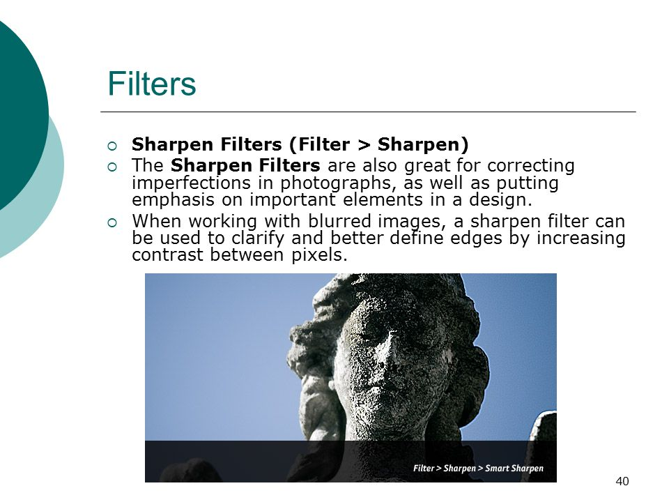 40 Filters  Sharpen Filters (Filter > Sharpen)  The Sharpen Filters are also great for correcting imperfections in photographs, as well as putting emphasis on important elements in a design.