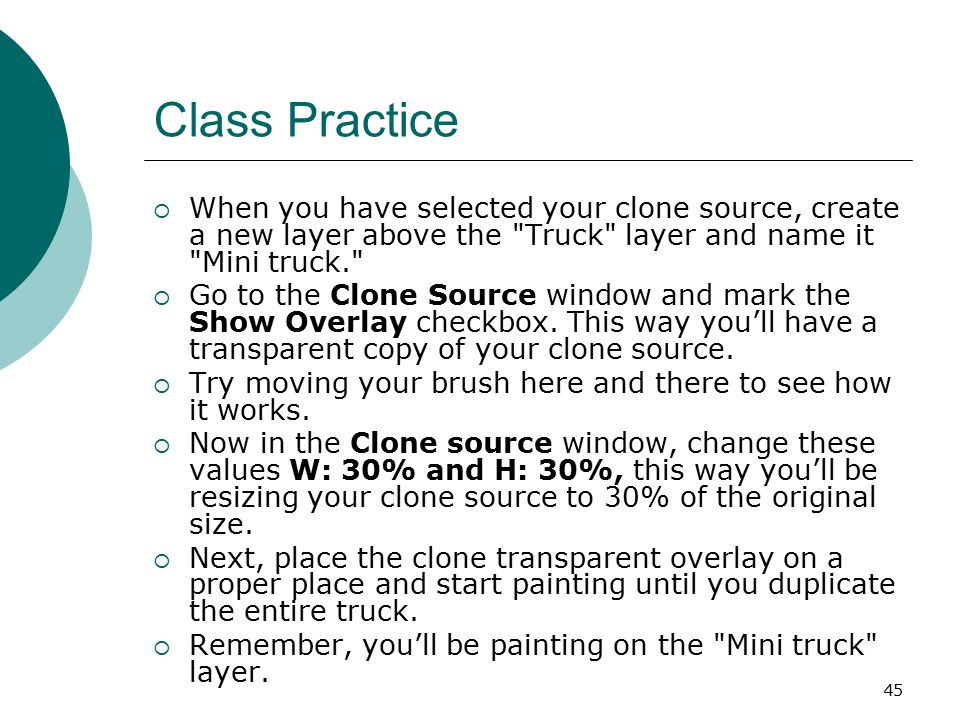 45 Class Practice  When you have selected your clone source, create a new layer above the Truck layer and name it Mini truck.  Go to the Clone Source window and mark the Show Overlay checkbox.