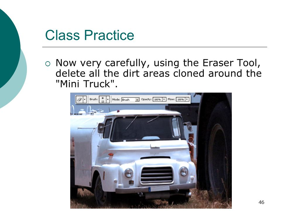 46 Class Practice  Now very carefully, using the Eraser Tool, delete all the dirt areas cloned around the Mini Truck .