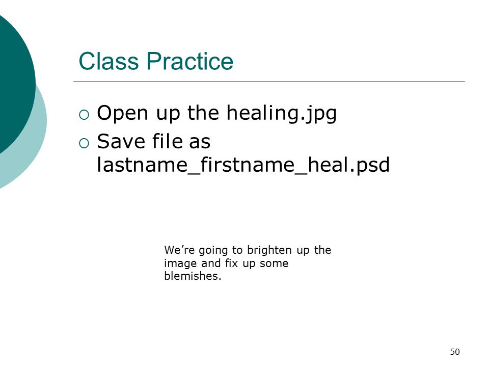 50 Class Practice  Open up the healing.jpg  Save file as lastname_firstname_heal.psd We're going to brighten up the image and fix up some blemishes.