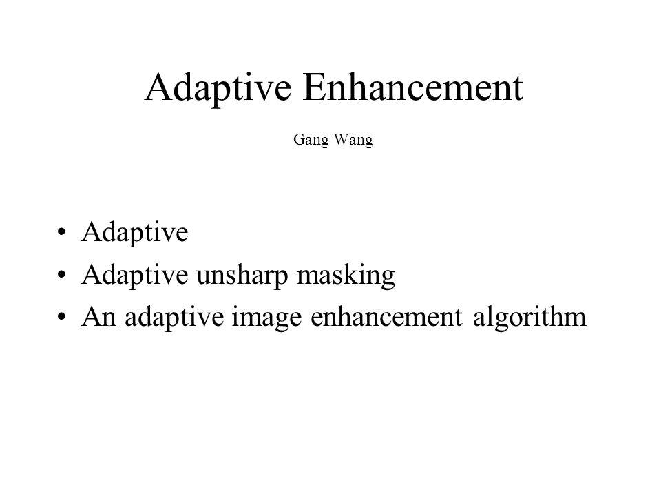 Adaptive Enhancement Gang Wang Adaptive Adaptive unsharp masking An adaptive image enhancement algorithm