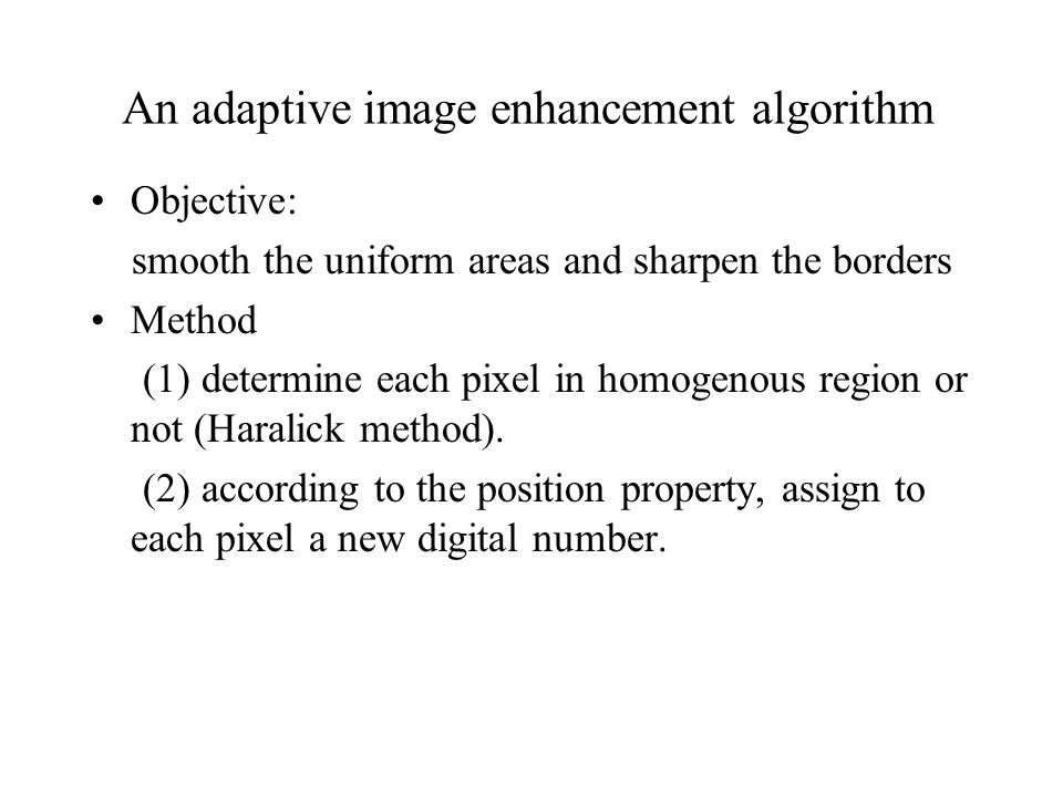 An adaptive image enhancement algorithm Objective: smooth the uniform areas and sharpen the borders Method (1) determine each pixel in homogenous region or not (Haralick method).