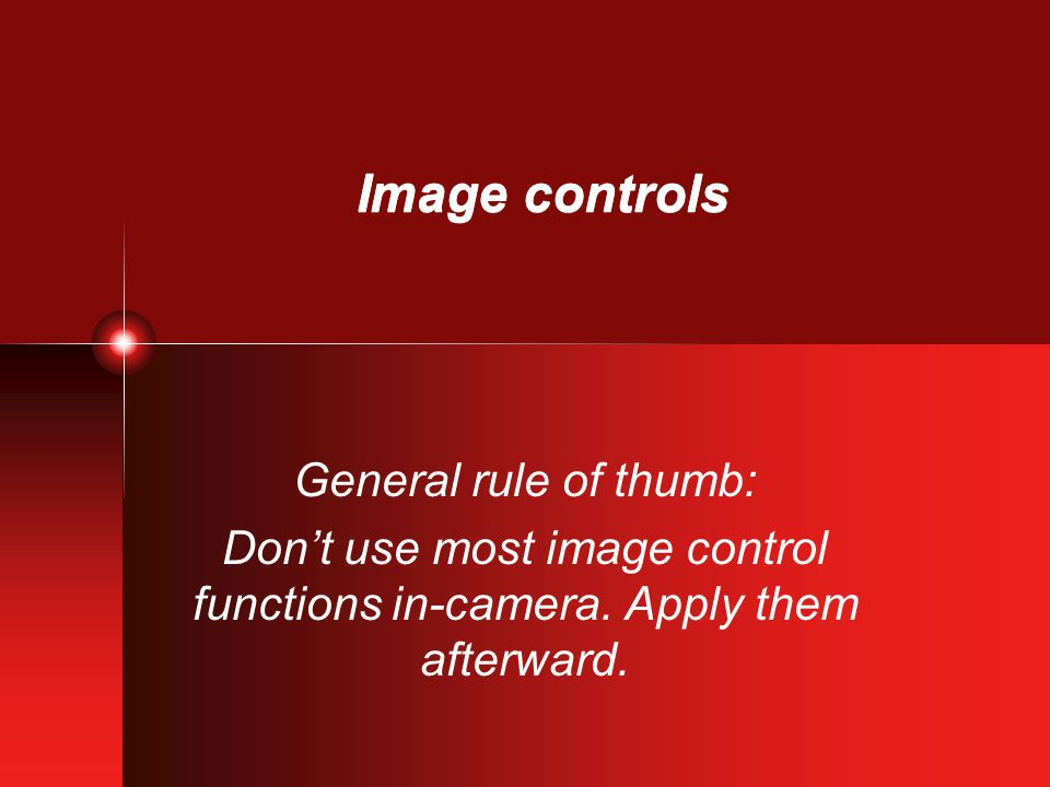 Image controls General rule of thumb: Don't use most image control functions in-camera. Apply them afterward.