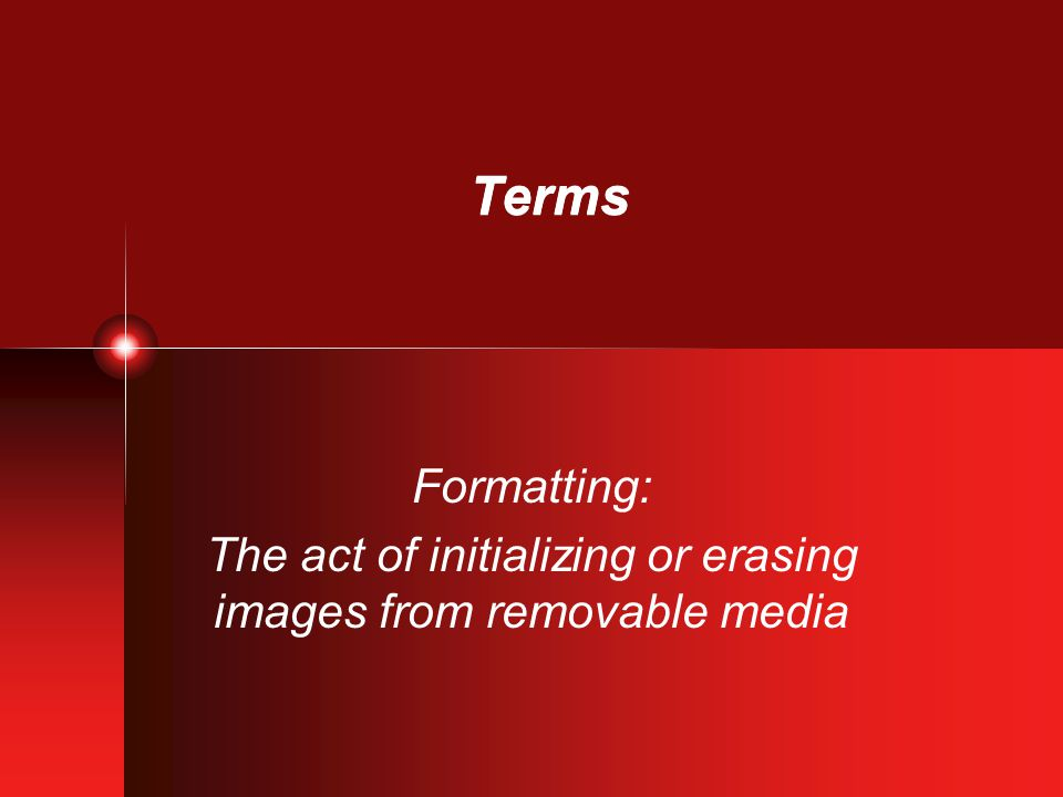 Terms Formatting: The act of initializing or erasing images from removable media
