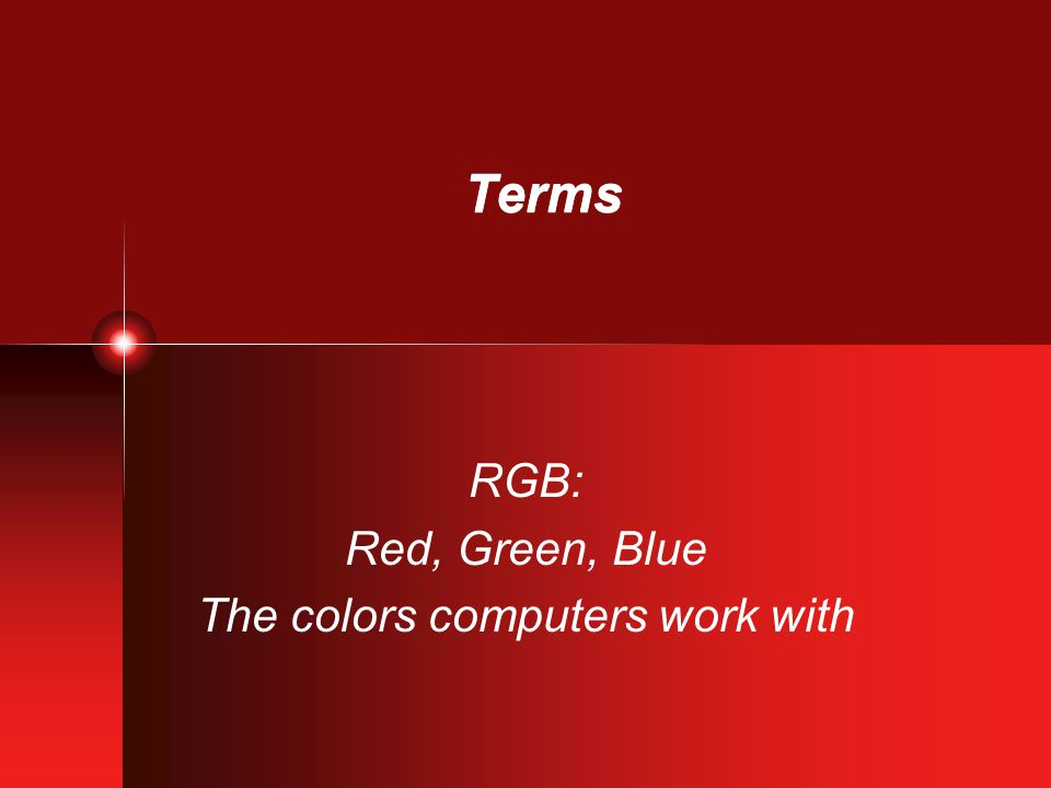 Terms RGB: Red, Green, Blue The colors computers work with