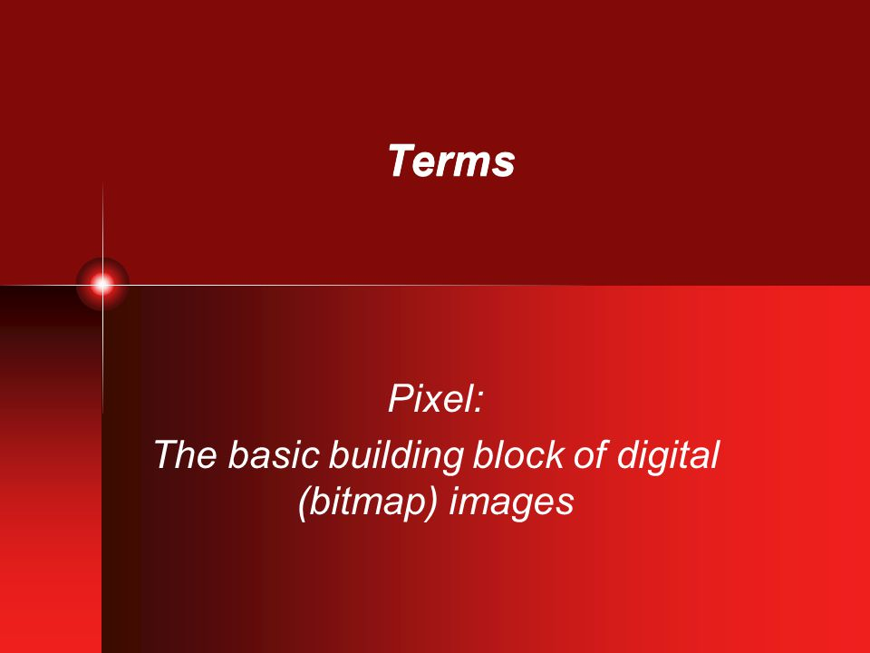 Terms Pixel: The basic building block of digital (bitmap) images