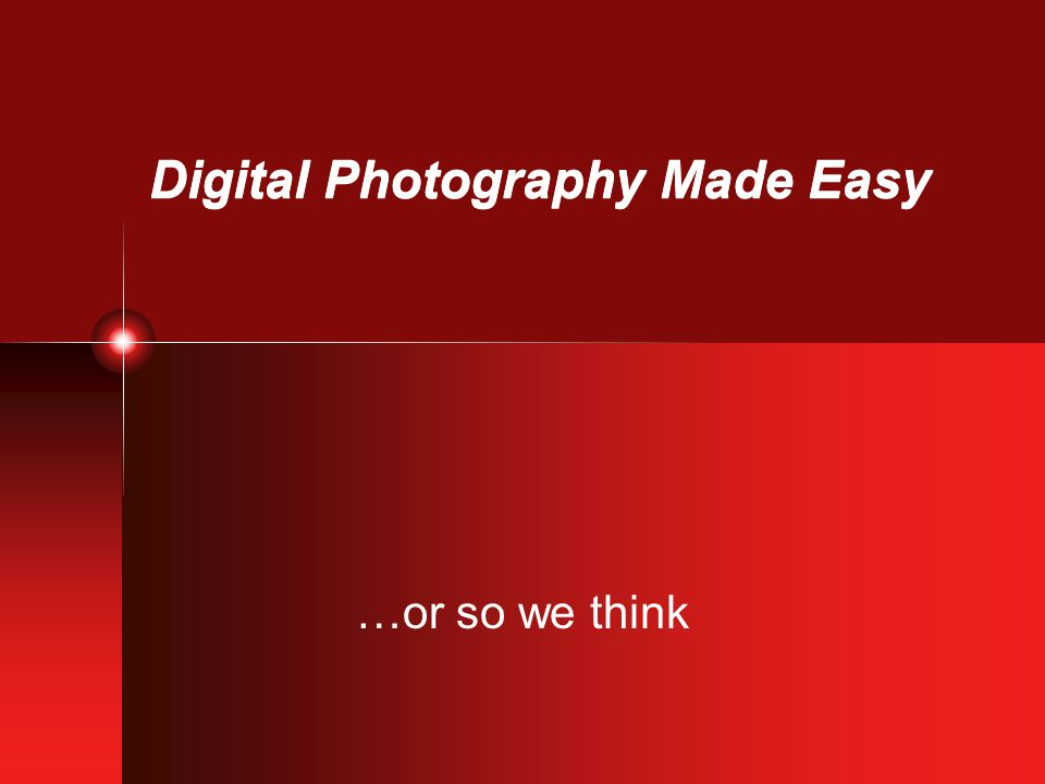 Digital Photography Made Easy …or so we think