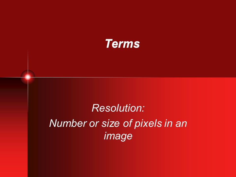 Terms Resolution: Number or size of pixels in an image