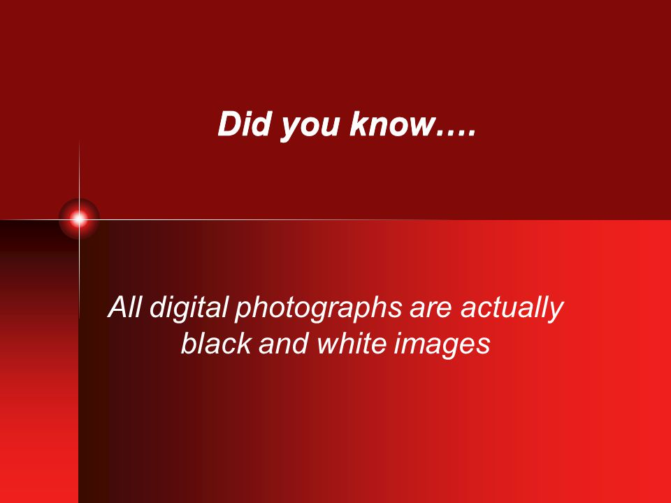 Did you know…. All digital photographs are actually black and white images