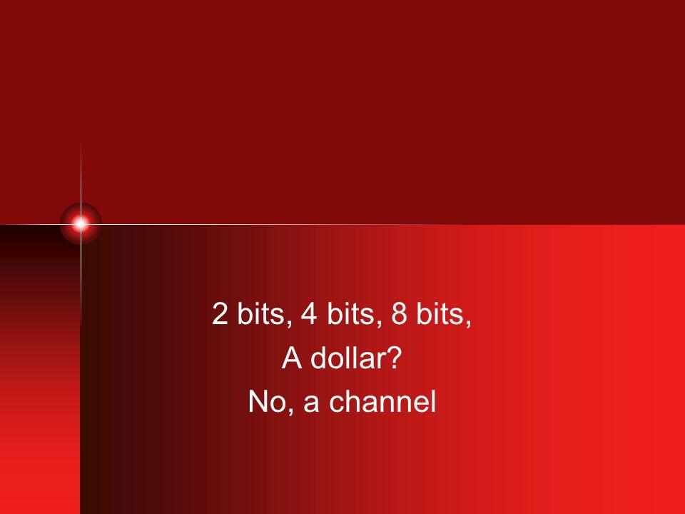 2 bits, 4 bits, 8 bits, A dollar? No, a channel