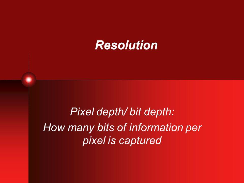 Resolution Pixel depth/ bit depth: How many bits of information per pixel is captured