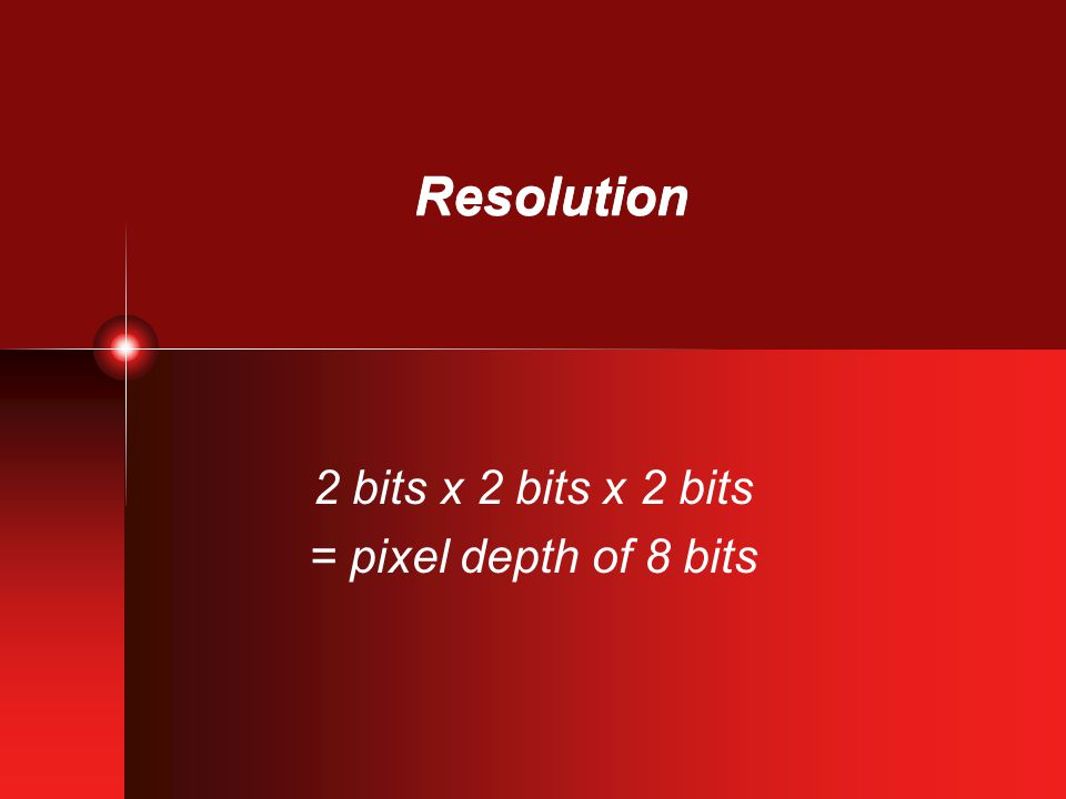Resolution 2 bits x 2 bits x 2 bits = pixel depth of 8 bits