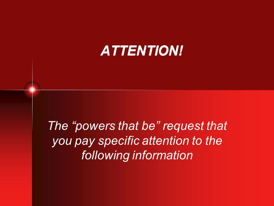 """ATTENTION! The """"powers that be"""" request that you pay specific attention to the following information"""