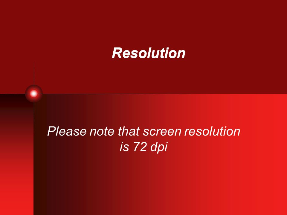 Resolution Please note that screen resolution is 72 dpi