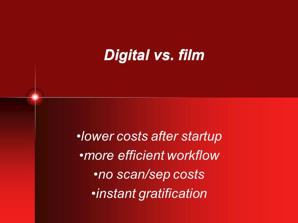 Digital vs. film lower costs after startup more efficient workflow no scan/sep costs instant gratification