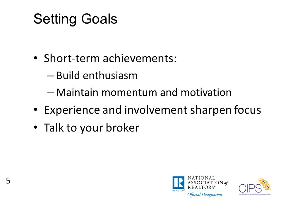 Setting Goals Short-term achievements: – Build enthusiasm – Maintain momentum and motivation Experience and involvement sharpen focus Talk to your broker 5