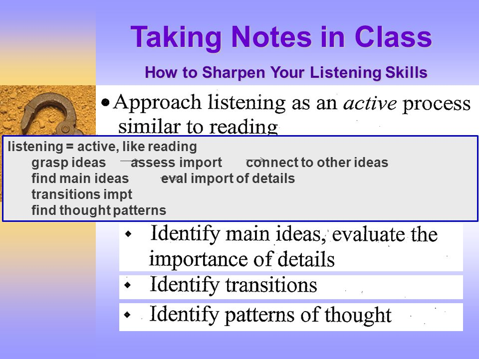 Taking Notes in Class How to Sharpen Your Listening Skills listening = active, like reading grasp ideas assess import connect to other ideas find main ideas eval import of details transitions impt find thought patterns