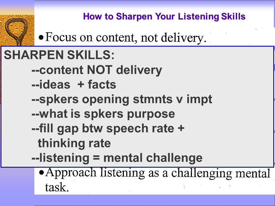 How to Sharpen Your Listening Skills SHARPEN SKILLS: --content NOT delivery --ideas + facts --spkers opening stmnts v impt --what is spkers purpose --fill gap btw speech rate + thinking rate --listening = mental challenge