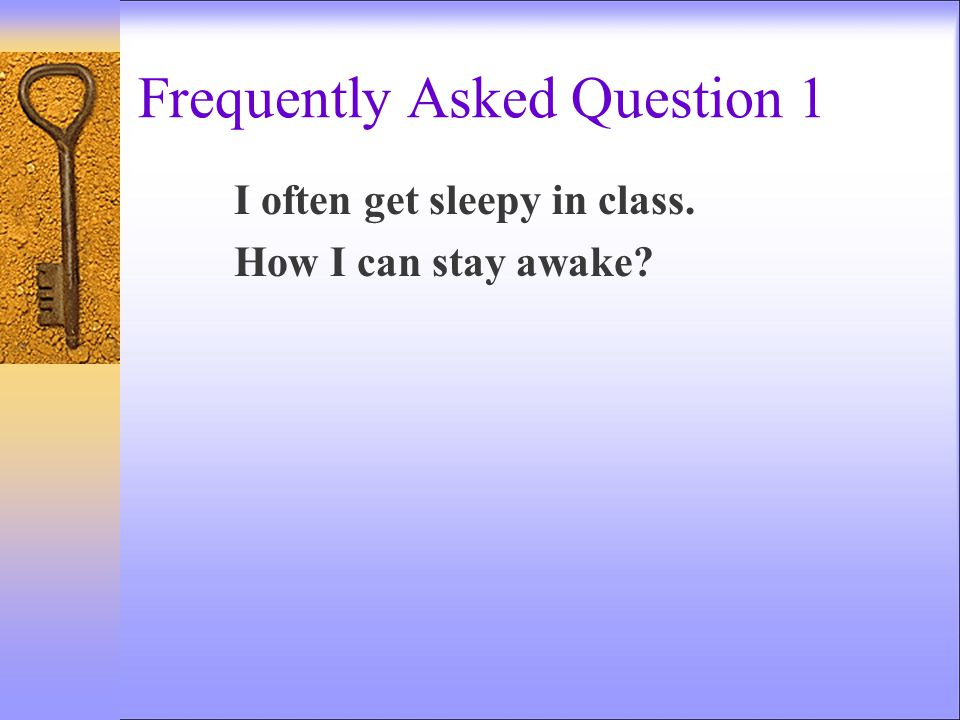 Frequently Asked Question 1 I often get sleepy in class. How I can stay awake?