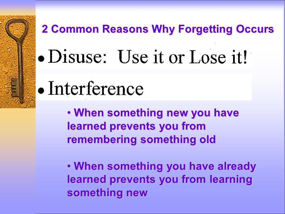 2 Common Reasons Why Forgetting Occurs When something new you have learned prevents you from remembering something old When something new you have learned prevents you from remembering something old When something you have already learned prevents you from learning something new When something you have already learned prevents you from learning something new