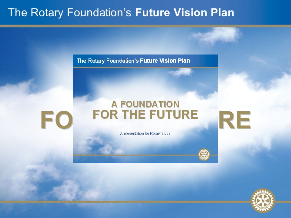 A presentation for Rotary clubs The Rotary Foundation's Future Vision Plan A FOUNDATION FOR THE FUTURE
