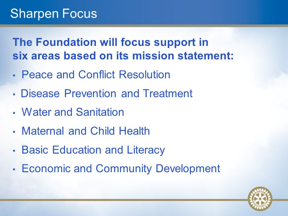 Sharpen Focus The Foundation will focus support in six areas based on its mission statement: Peace and Conflict Resolution Disease Prevention and Treatment Water and Sanitation Maternal and Child Health Basic Education and Literacy Economic and Community Development