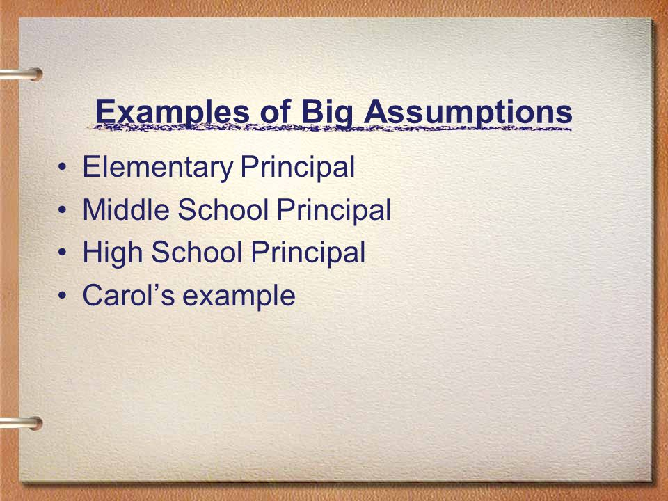 Examples of Big Assumptions Elementary Principal Middle School Principal High School Principal Carol's example