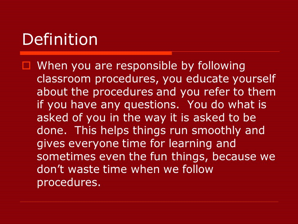 Definition  When you are responsible by following classroom procedures, you educate yourself about the procedures and you refer to them if you have a