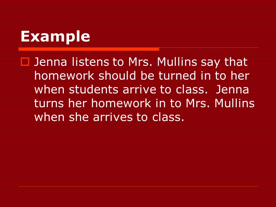 Example  Jenna listens to Mrs. Mullins say that homework should be turned in to her when students arrive to class. Jenna turns her homework in to Mrs