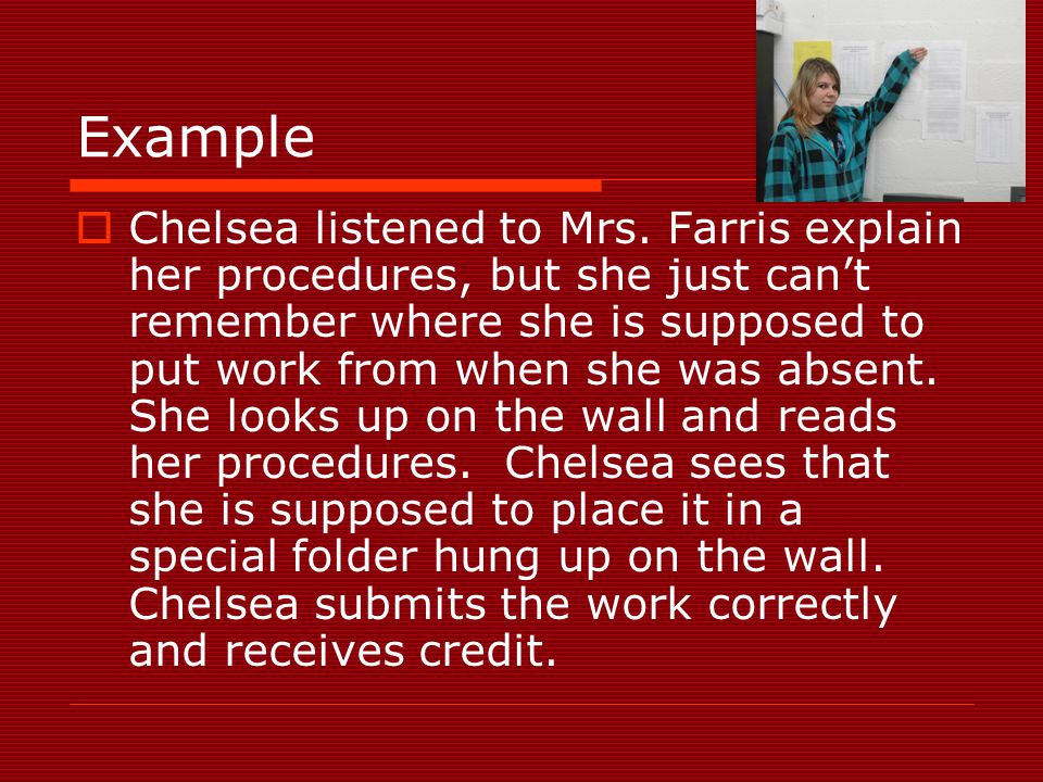 Example  Chelsea listened to Mrs. Farris explain her procedures, but she just can't remember where she is supposed to put work from when she was abse