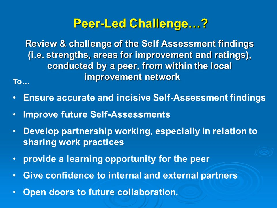 Peer-Led Challenge…. Review & challenge of the Self Assessment findings (i.e.
